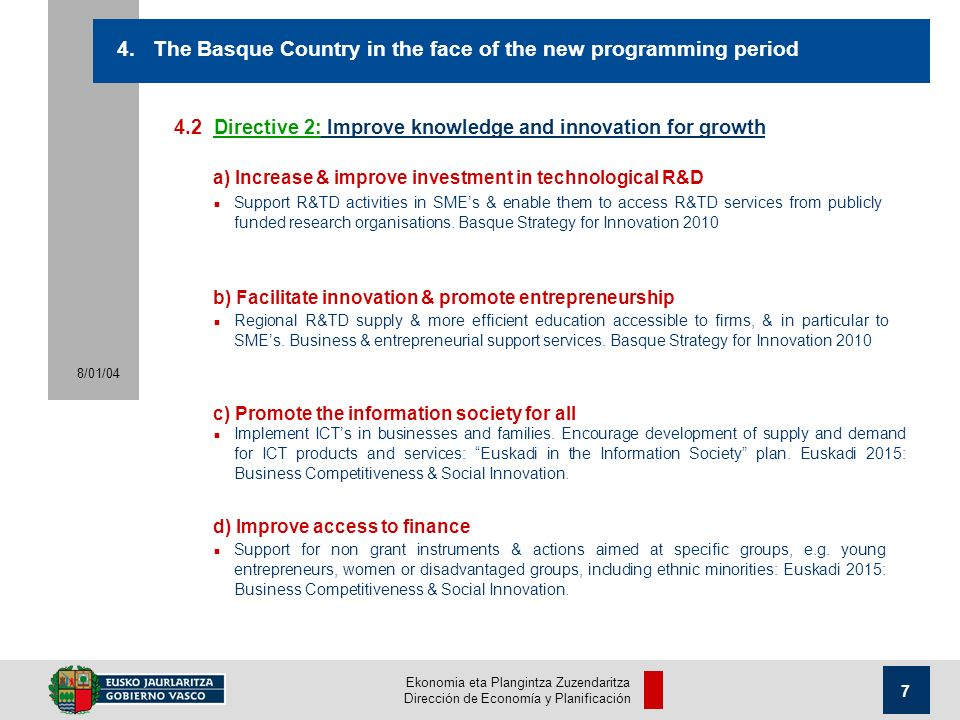 Ekonomia eta Plangintza Zuzendaritza Dirección de Economía y Planificación 8/01/ Directive 2: Improve knowledge and innovation for growth n Support R&TD activities in SMEs & enable them to access R&TD services from publicly funded research organisations.