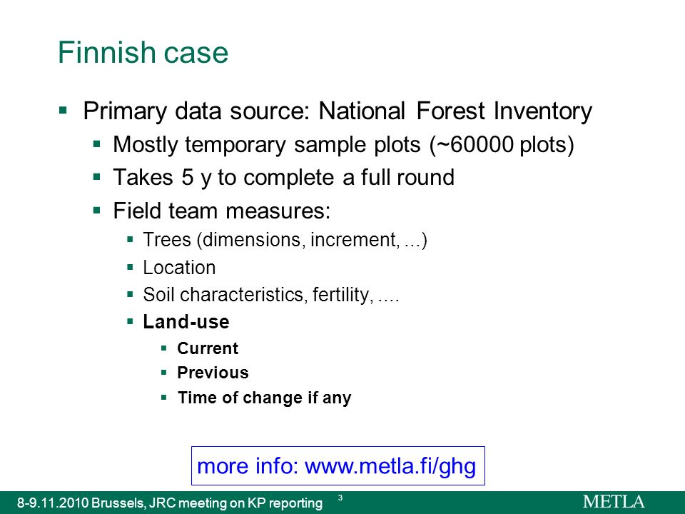 more info: www.metla.fi/ghg 8-9.11.2010 Brussels, JRC meeting on KP reporting 3 Finnish case Primary data source: National Forest Inventory Mostly temporary sample plots (~60000 plots) Takes 5 y to complete a full round Field team measures: Trees (dimensions, increment,...) Location Soil characteristics, fertility,....
