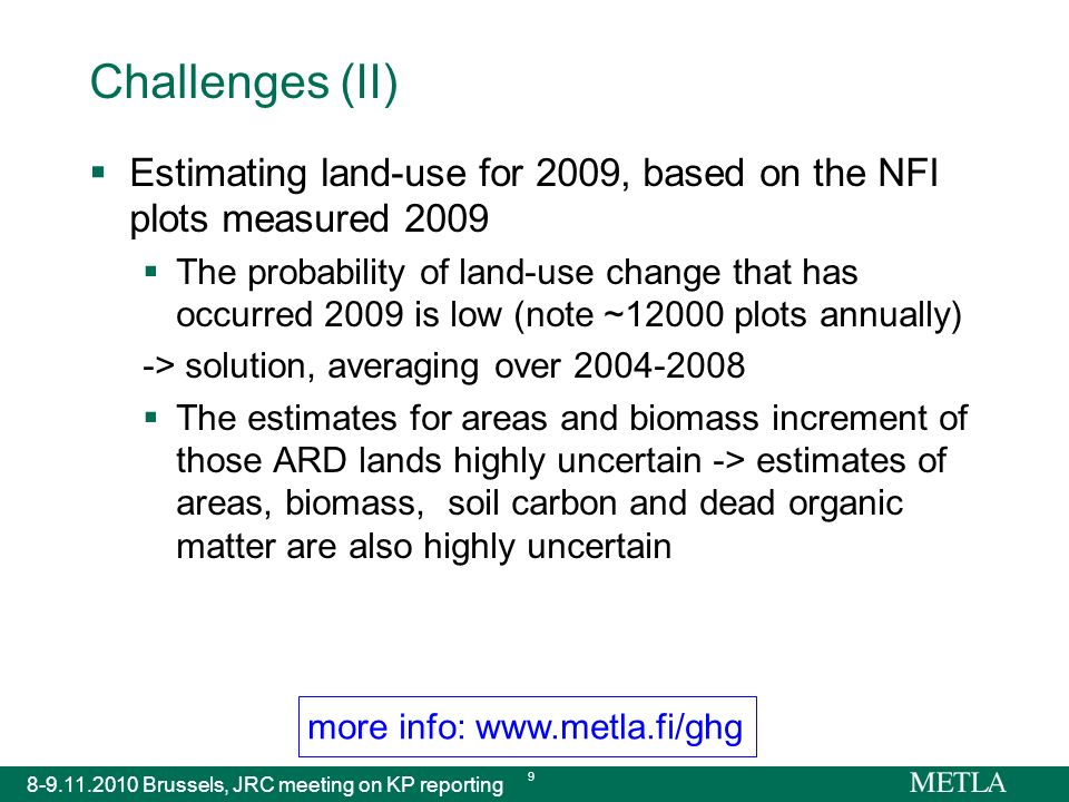 more info: www.metla.fi/ghg 8-9.11.2010 Brussels, JRC meeting on KP reporting 9 Challenges (II) Estimating land-use for 2009, based on the NFI plots measured 2009 The probability of land-use change that has occurred 2009 is low (note ~12000 plots annually) -> solution, averaging over 2004-2008 The estimates for areas and biomass increment of those ARD lands highly uncertain -> estimates of areas, biomass, soil carbon and dead organic matter are also highly uncertain
