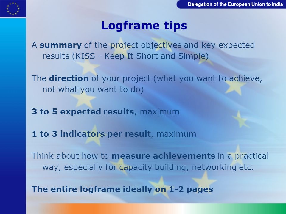 Delegation of the European Union to India Logframe tips A summary of the project objectives and key expected results (KISS - Keep It Short and Simple)
