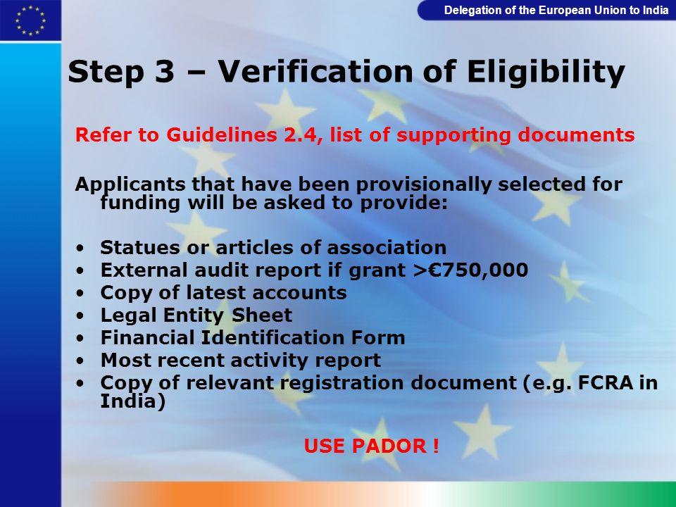 Delegation of the European Union to India Step 3 – Verification of Eligibility Refer to Guidelines 2.4, list of supporting documents Applicants that h