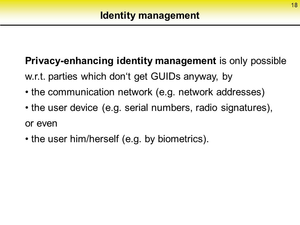 18 Identity management Privacy-enhancing identity management is only possible w.r.t.