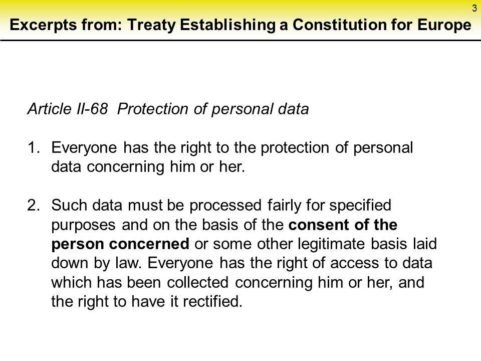 3 Excerpts from: Treaty Establishing a Constitution for Europe Article II-68 Protection of personal data 1.Everyone has the right to the protection of personal data concerning him or her.