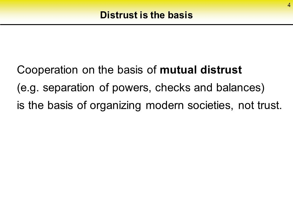 4 Distrust is the basis Cooperation on the basis of mutual distrust (e.g.
