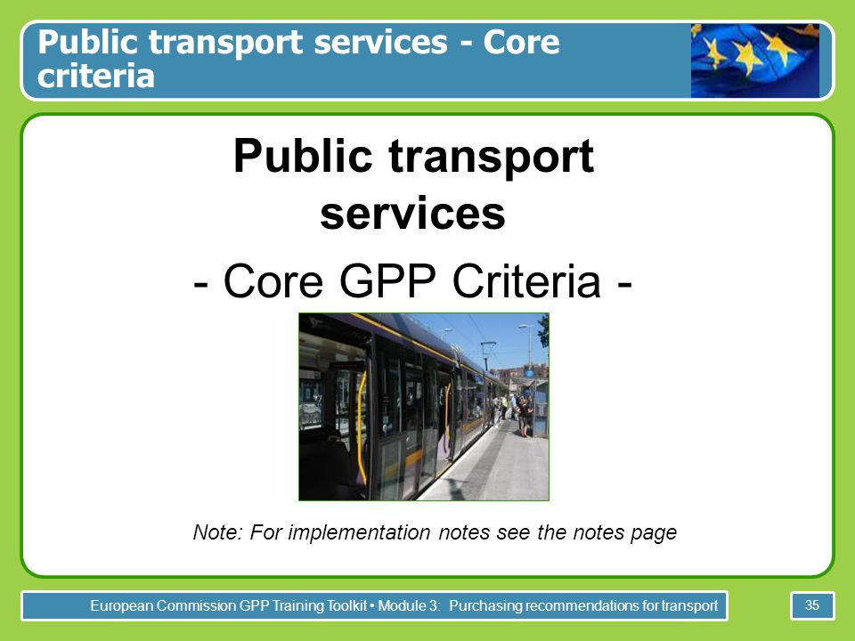 European Commission GPP Training Toolkit Module 3: Purchasing recommendations for transport 35 Public transport services - Core criteria Public transp