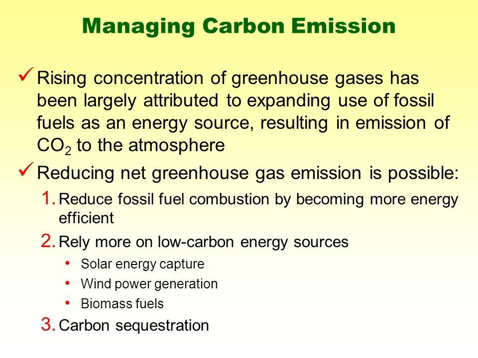Managing Carbon Emission Rising concentration of greenhouse gases has been largely attributed to expanding use of fossil fuels as an energy source, resulting in emission of CO 2 to the atmosphere Reducing net greenhouse gas emission is possible: 1.