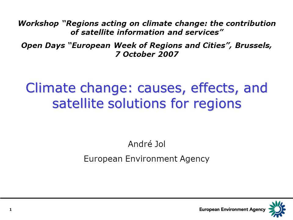 1 Workshop Regions acting on climate change: the contribution of satellite information and services Open Days European Week of Regions and Cities, Brussels, 7 October 2007 Climate change: causes, effects, and satellite solutions for regions André Jol European Environment Agency