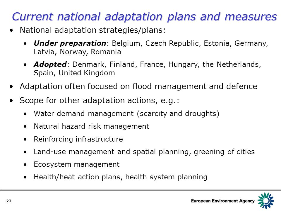22 National adaptation strategies/plans: Under preparation: Belgium, Czech Republic, Estonia, Germany, Latvia, Norway, Romania Adopted: Denmark, Finland, France, Hungary, the Netherlands, Spain, United Kingdom Adaptation often focused on flood management and defence Scope for other adaptation actions, e.g.: Water demand management (scarcity and droughts) Natural hazard risk management Reinforcing infrastructure Land-use management and spatial planning, greening of cities Ecosystem management Health/heat action plans, health system planning Current national adaptation plans and measures