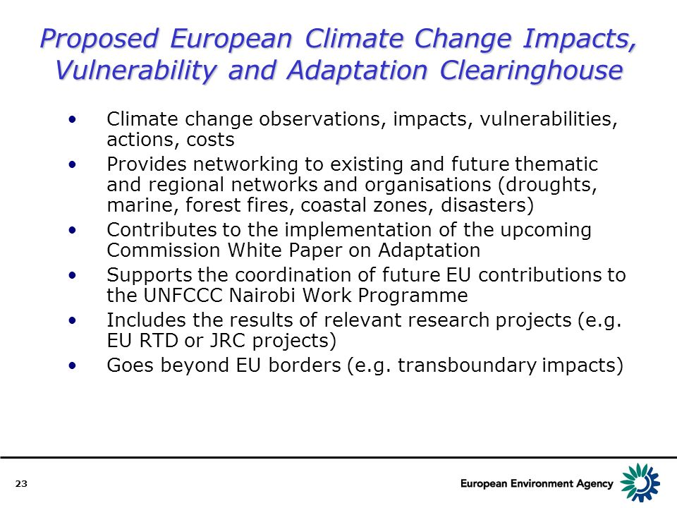 23 Proposed European Climate Change Impacts, Vulnerability and Adaptation Clearinghouse Climate change observations, impacts, vulnerabilities, actions, costs Provides networking to existing and future thematic and regional networks and organisations (droughts, marine, forest fires, coastal zones, disasters) Contributes to the implementation of the upcoming Commission White Paper on Adaptation Supports the coordination of future EU contributions to the UNFCCC Nairobi Work Programme Includes the results of relevant research projects (e.g.