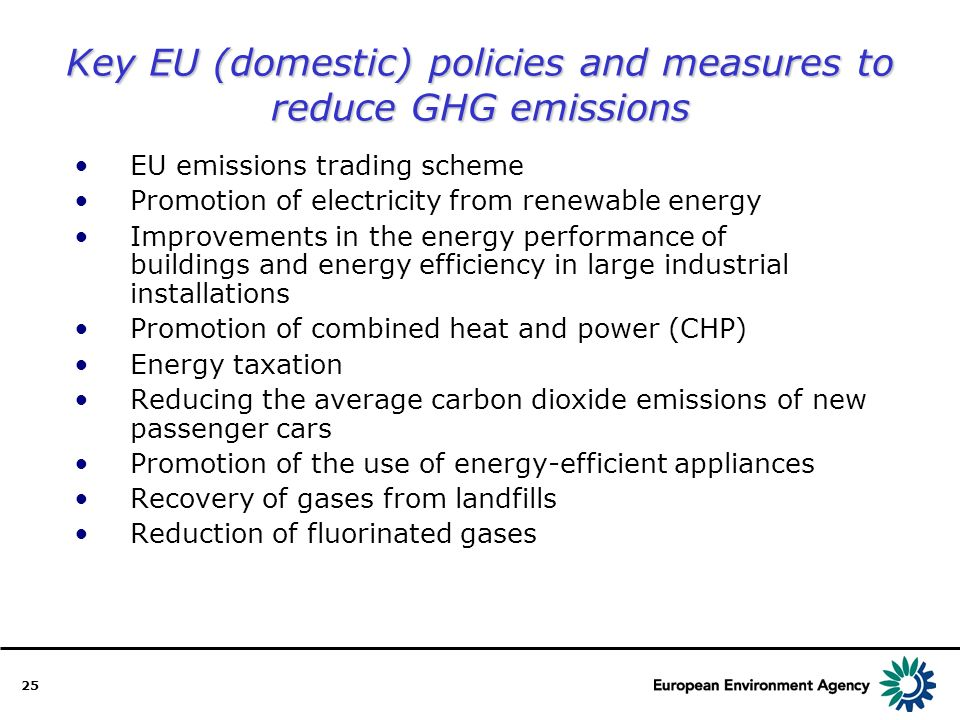 25 EU emissions trading scheme Promotion of electricity from renewable energy Improvements in the energy performance of buildings and energy efficiency in large industrial installations Promotion of combined heat and power (CHP) Energy taxation Reducing the average carbon dioxide emissions of new passenger cars Promotion of the use of energy-efficient appliances Recovery of gases from landfills Reduction of fluorinated gases Key EU (domestic) policies and measures to reduce GHG emissions