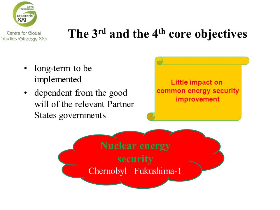 The 3 rd and the 4 th core objectives long-term to be implemented dependent from the good will of the relevant Partner States governments Little impact on common energy security improvement Nuclear energy security Chernobyl | Fukushima-1
