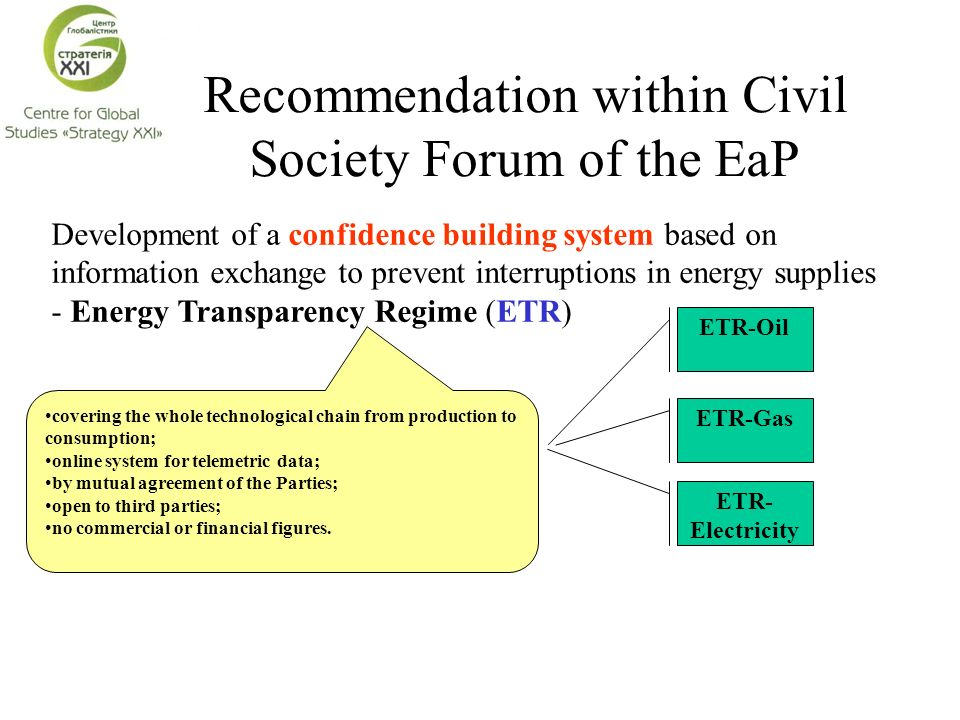 Recommendation within Civil Society Forum of the EaP Development of a confidence building system based on information exchange to prevent interruptions in energy supplies - Energy Transparency Regime (ETR) covering the whole technological chain from production to consumption; online system for telemetric data; by mutual agreement of the Parties; open to third parties; no commercial or financial figures.