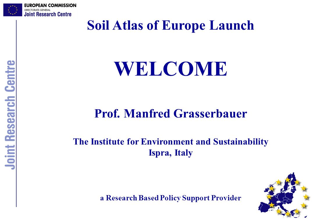 Soil Atlas of Europe Launch WELCOME Prof. Manfred Grasserbauer The Institute for Environment and Sustainability Ispra, Italy a Research Based Policy S