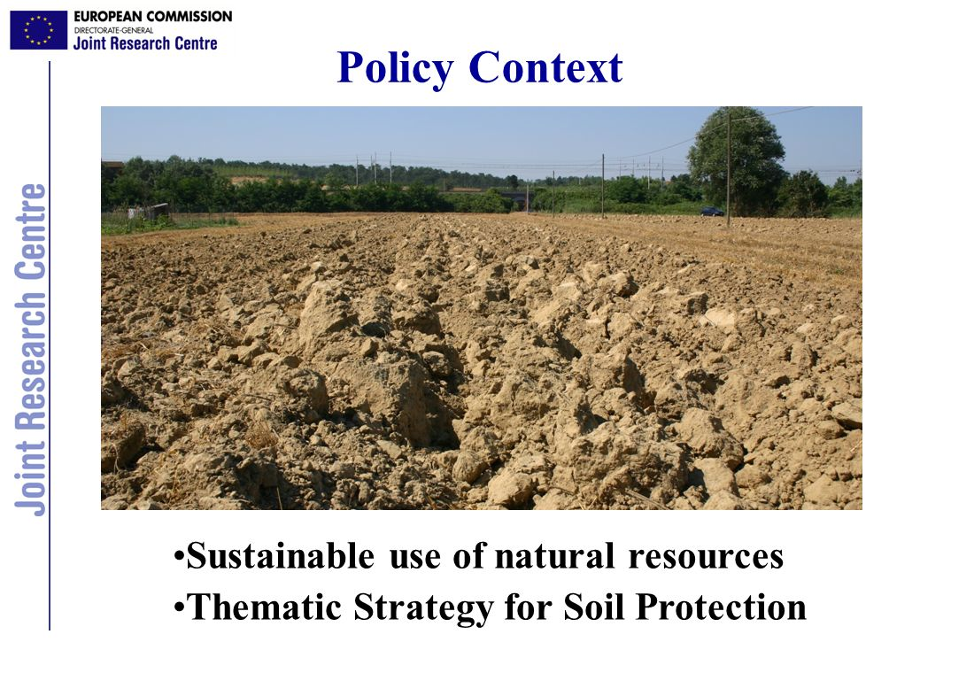 Policy Context Sustainable use of natural resources Thematic Strategy for Soil Protection
