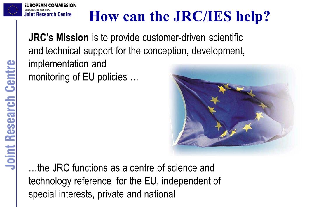 JRCs Mission is to provide customer-driven scientific and technical support for the conception, development, implementation and monitoring of EU polic