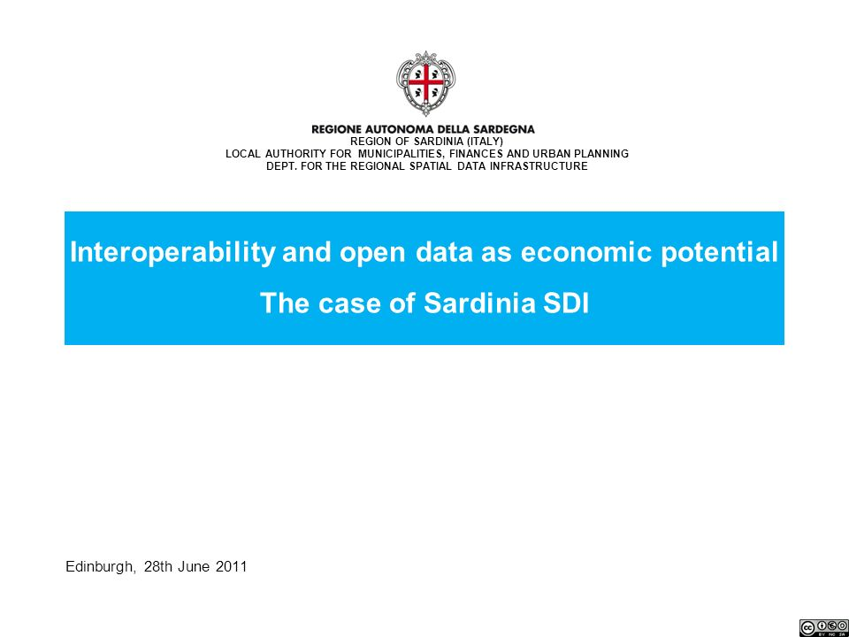 Edinburgh, 28th June 2011 Interoperability and open data as economic potential The case of Sardinia SDI REGION OF SARDINIA (ITALY) LOCAL AUTHORITY FOR MUNICIPALITIES, FINANCES AND URBAN PLANNING DEPT.