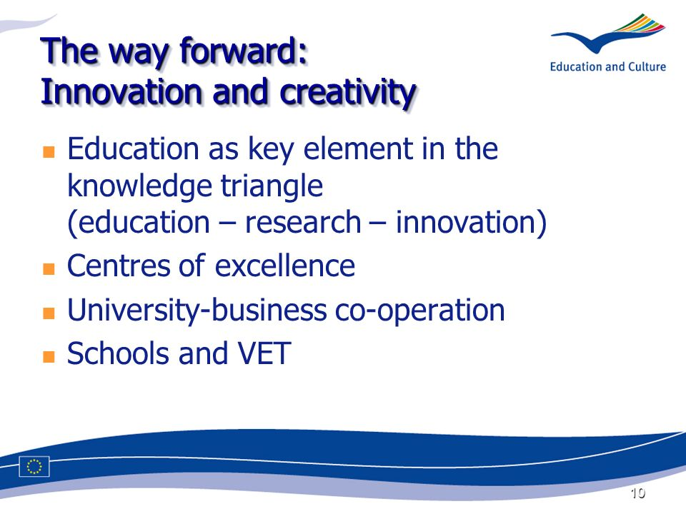 10 The way forward: Innovation and creativity Education as key element in the knowledge triangle (education – research – innovation) Centres of excellence University-business co-operation Schools and VET