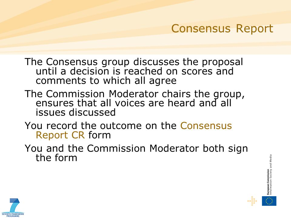Consensus Report The Consensus group discusses the proposal until a decision is reached on scores and comments to which all agree The Commission Moderator chairs the group, ensures that all voices are heard and all issues discussed You record the outcome on the Consensus Report CR form You and the Commission Moderator both sign the form