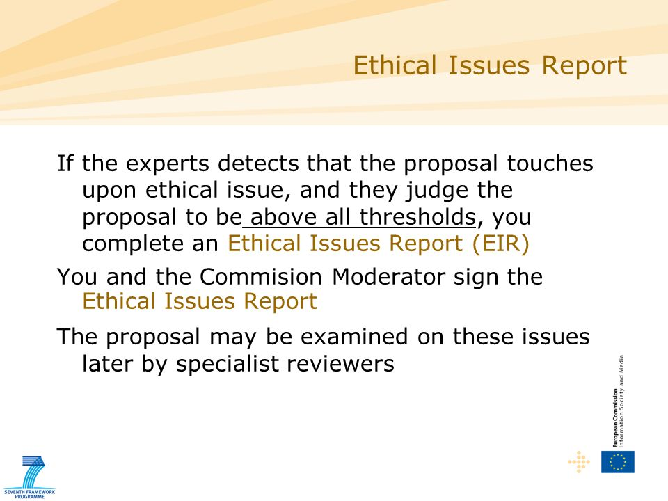 Ethical Issues Report If the experts detects that the proposal touches upon ethical issue, and they judge the proposal to be above all thresholds, you complete an Ethical Issues Report (EIR) You and the Commision Moderator sign the Ethical Issues Report The proposal may be examined on these issues later by specialist reviewers