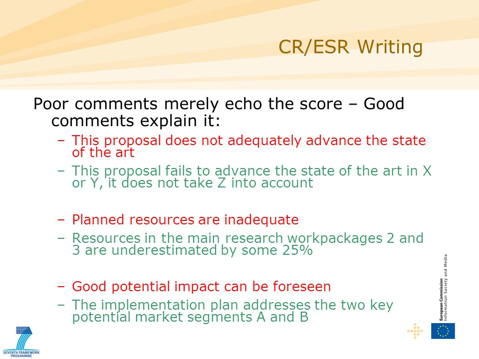 CR/ESR Writing Poor comments merely echo the score – Good comments explain it: –This proposal does not adequately advance the state of the art –This proposal fails to advance the state of the art in X or Y, it does not take Z into account –Planned resources are inadequate –Resources in the main research workpackages 2 and 3 are underestimated by some 25% –Good potential impact can be foreseen –The implementation plan addresses the two key potential market segments A and B