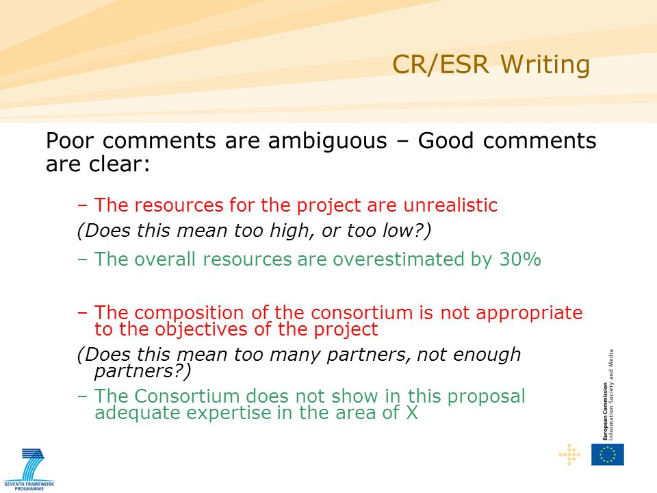 Poor comments are ambiguous – Good comments are clear: –The resources for the project are unrealistic (Does this mean too high, or too low ) –The overall resources are overestimated by 30% –The composition of the consortium is not appropriate to the objectives of the project (Does this mean too many partners, not enough partners ) –The Consortium does not show in this proposal adequate expertise in the area of X CR/ESR Writing