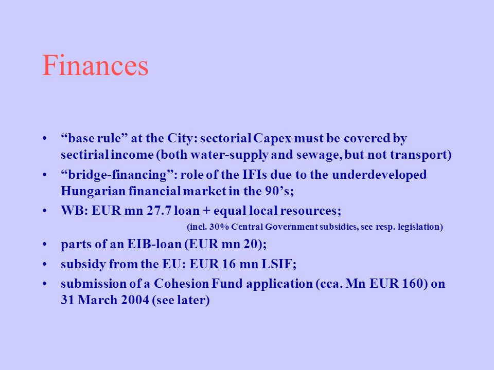 Finances base rule at the City: sectorial Capex must be covered by sectirial income (both water-supply and sewage, but not transport) bridge-financing: role of the IFIs due to the underdeveloped Hungarian financial market in the 90s; WB: EUR mn 27.7 loan + equal local resources; (incl.