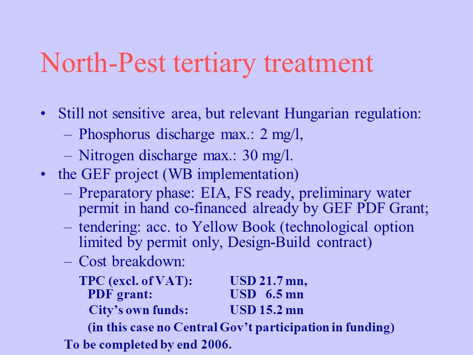 North-Pest tertiary treatment Still not sensitive area, but relevant Hungarian regulation: –Phosphorus discharge max.: 2 mg/l, –Nitrogen discharge max.: 30 mg/l.
