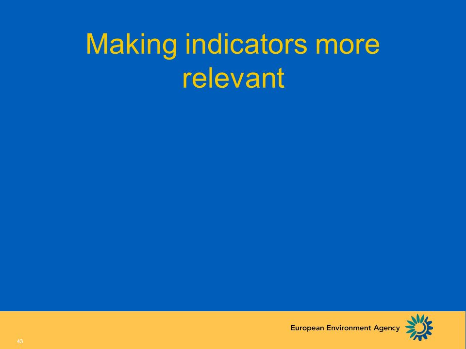 42 Steps in indicator based reporting 1.Agree on the story (define environment- sector model; DPSIR) 2.List (most important) policy questions (and ide