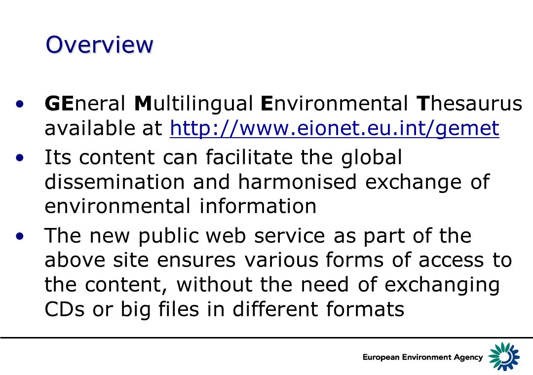 Overview GEneral Multilingual Environmental Thesaurus available at http://www.eionet.eu.int/gemethttp://www.eionet.eu.int/gemet Its content can facilitate the global dissemination and harmonised exchange of environmental information The new public web service as part of the above site ensures various forms of access to the content, without the need of exchanging CDs or big files in different formats