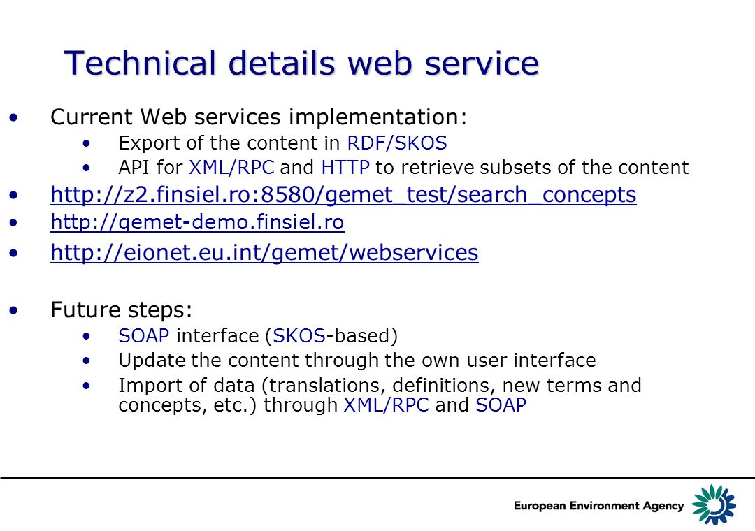 Technical details web service Current Web services implementation: Export of the content in RDF/SKOS API for XML/RPC and HTTP to retrieve subsets of the content http://z2.finsiel.ro:8580/gemet_test/search_concepts http://gemet-demo.finsiel.ro http://eionet.eu.int/gemet/webservices Future steps: SOAP interface (SKOS-based) Update the content through the own user interface Import of data (translations, definitions, new terms and concepts, etc.) through XML/RPC and SOAP