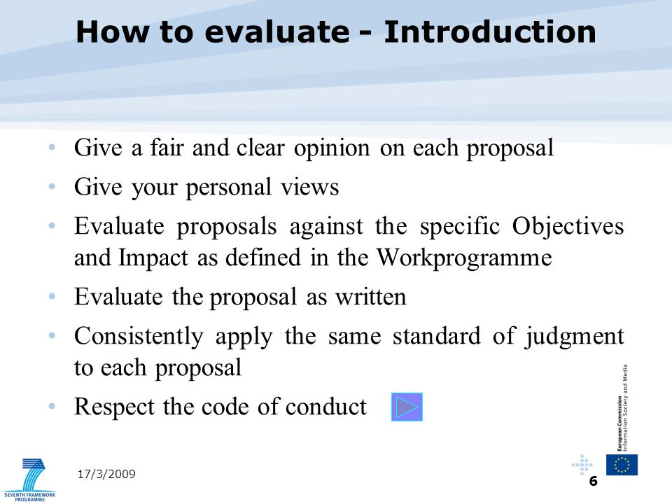 6 17/3/2009 Give a fair and clear opinion on each proposal Give your personal views Evaluate proposals against the specific Objectives and Impact as defined in the Workprogramme Evaluate the proposal as written Consistently apply the same standard of judgment to each proposal Respect the code of conduct How to evaluate - Introduction