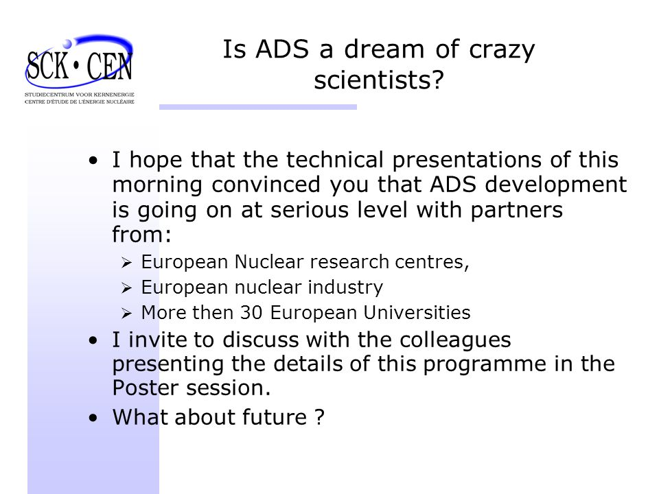 Is ADS a dream of crazy scientists? I hope that the technical presentations of this morning convinced you that ADS development is going on at serious