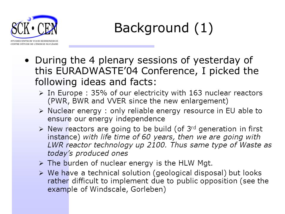 Background (1) During the 4 plenary sessions of yesterday of this EURADWASTE04 Conference, I picked the following ideas and facts: In Europe : 35% of our electricity with 163 nuclear reactors (PWR, BWR and VVER since the new enlargement) Nuclear energy : only reliable energy resource in EU able to ensure our energy independence New reactors are going to be build (of 3 rd generation in first instance) with life time of 60 years, then we are going with LWR reactor technology up 2100.