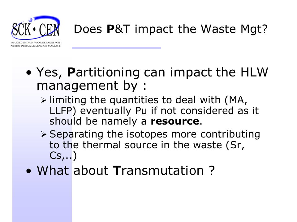 Does P&T impact the Waste Mgt? Yes, Partitioning can impact the HLW management by : limiting the quantities to deal with (MA, LLFP) eventually Pu if n