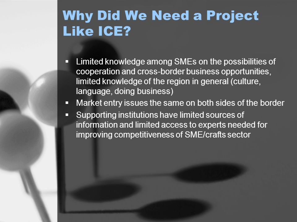 Why Did We Need a Project Like ICE? Limited knowledge among SMEs on the possibilities of cooperation and cross-border business opportunities, limited