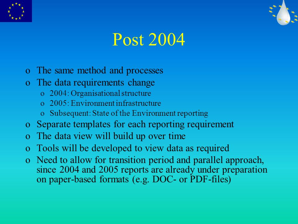 Post 2004 oThe same method and processes oThe data requirements change o2004: Organisational structure o2005: Environment infrastructure oSubsequent: State of the Environment reporting oSeparate templates for each reporting requirement oThe data view will build up over time oTools will be developed to view data as required oNeed to allow for transition period and parallel approach, since 2004 and 2005 reports are already under preparation on paper-based formats (e.g.
