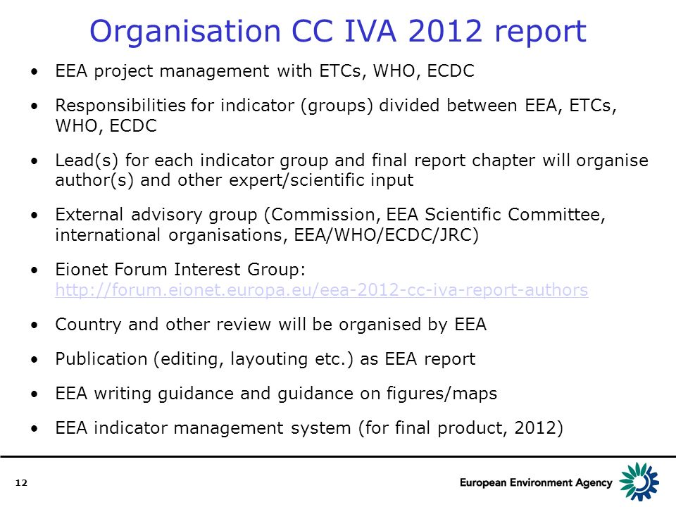 12 EEA project management with ETCs, WHO, ECDC Responsibilities for indicator (groups) divided between EEA, ETCs, WHO, ECDC Lead(s) for each indicator group and final report chapter will organise author(s) and other expert/scientific input External advisory group (Commission, EEA Scientific Committee, international organisations, EEA/WHO/ECDC/JRC) Eionet Forum Interest Group: http://forum.eionet.europa.eu/eea-2012-cc-iva-report-authors http://forum.eionet.europa.eu/eea-2012-cc-iva-report-authors Country and other review will be organised by EEA Publication (editing, layouting etc.) as EEA report EEA writing guidance and guidance on figures/maps EEA indicator management system (for final product, 2012) Organisation CC IVA 2012 report