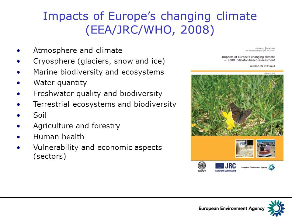 Impacts of Europes changing climate (EEA/JRC/WHO, 2008) Atmosphere and climate Cryosphere (glaciers, snow and ice) Marine biodiversity and ecosystems Water quantity Freshwater quality and biodiversity Terrestrial ecosystems and biodiversity Soil Agriculture and forestry Human health Vulnerability and economic aspects (sectors)