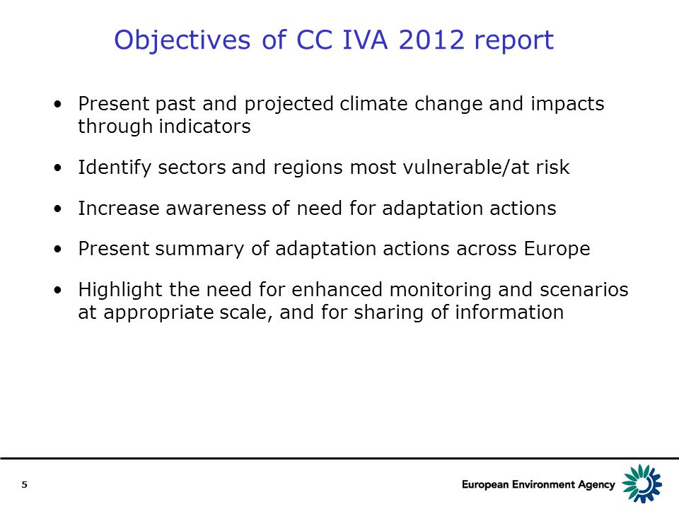 5 Objectives of CC IVA 2012 report Present past and projected climate change and impacts through indicators Identify sectors and regions most vulnerable/at risk Increase awareness of need for adaptation actions Present summary of adaptation actions across Europe Highlight the need for enhanced monitoring and scenarios at appropriate scale, and for sharing of information