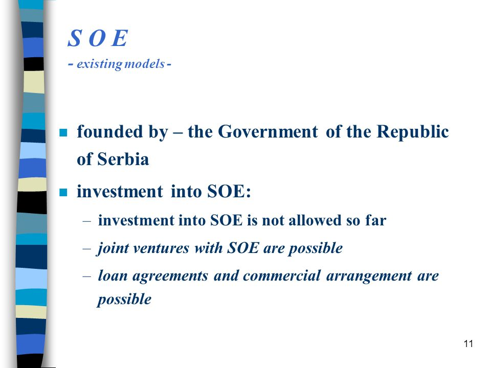 11 S O E - existing models - n founded by – the Government of the Republic of Serbia n investment into SOE: –investment into SOE is not allowed so far –joint ventures with SOE are possible –loan agreements and commercial arrangement are possible