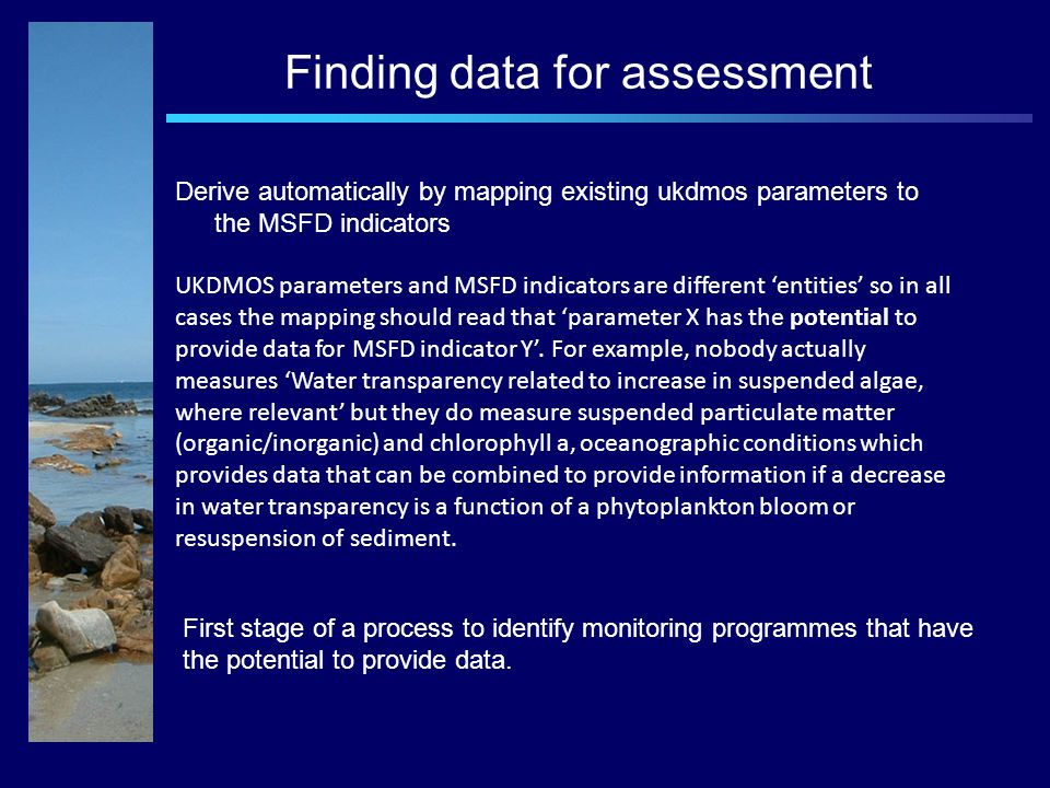 Finding data for assessment Derive automatically by mapping existing ukdmos parameters to the MSFD indicators UKDMOS parameters and MSFD indicators are different entities so in all cases the mapping should read that parameter X has the potential to provide data for MSFD indicator Y.