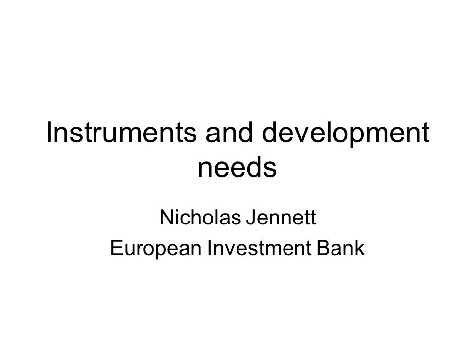 Instruments and development needs Nicholas Jennett European Investment Bank