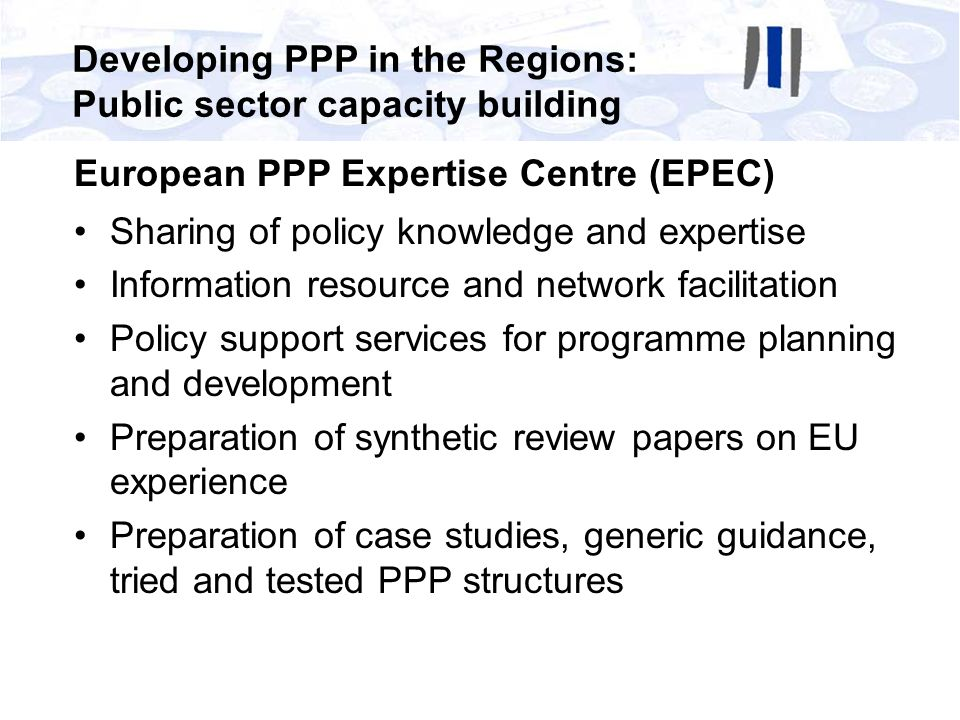 European PPP Expertise Centre (EPEC) Sharing of policy knowledge and expertise Information resource and network facilitation Policy support services f