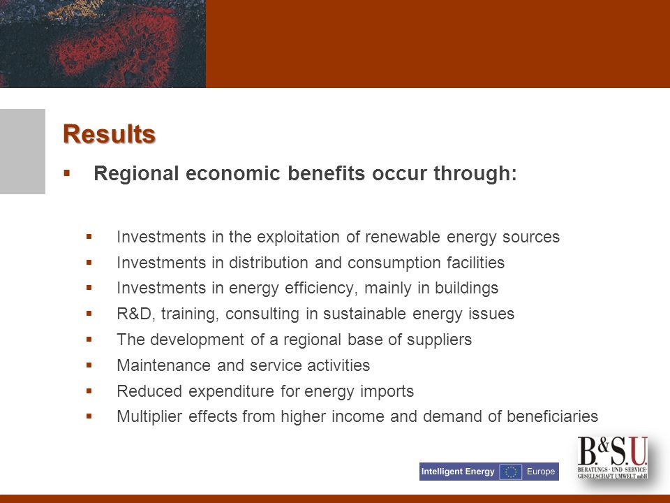 Regional economic benefits occur through: Investments in the exploitation of renewable energy sources Investments in distribution and consumption facilities Investments in energy efficiency, mainly in buildings R&D, training, consulting in sustainable energy issues The development of a regional base of suppliers Maintenance and service activities Reduced expenditure for energy imports Multiplier effects from higher income and demand of beneficiaries Results