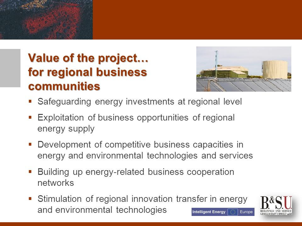Safeguarding energy investments at regional level Exploitation of business opportunities of regional energy supply Development of competitive business capacities in energy and environmental technologies and services Building up energy-related business cooperation networks Stimulation of regional innovation transfer in energy and environmental technologies Value of the project… for regional business communities