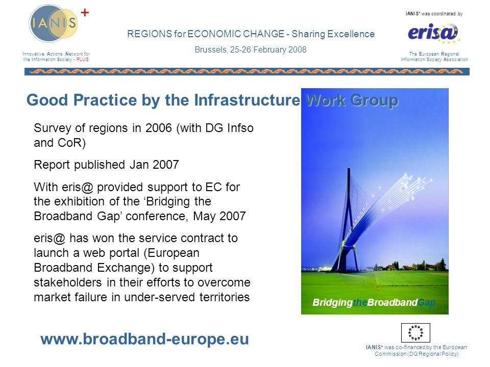 Innovative Actions Network for the Information Society - PLUS IANIS + was coordinated by The European Regional Information Society Association IANIS + was co-financed by the European Commission (DG Regional Policy) + REGIONS for ECONOMIC CHANGE - Sharing Excellence Brussels, February 2008 Work Group Good Practice by the Infrastructure Work Group Survey of regions in 2006 (with DG Infso and CoR) Report published Jan 2007 With provided support to EC for the exhibition of the Bridging the Broadband Gap conference, May 2007 has won the service contract to launch a web portal (European Broadband Exchange) to support stakeholders in their efforts to overcome market failure in under-served territories BridgingtheBroadbandGap