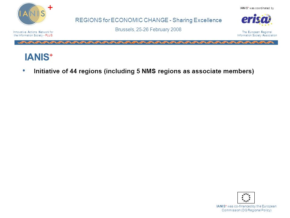 Innovative Actions Network for the Information Society - PLUS IANIS + was coordinated by The European Regional Information Society Association IANIS + was co-financed by the European Commission (DG Regional Policy) + REGIONS for ECONOMIC CHANGE - Sharing Excellence Brussels, 25-26 February 2008 Action Line 5: Dissemination - 2 Monthly Newsletter 33 editions 171 contributions from regions Focus on good practice projects 4000+ downloads per month