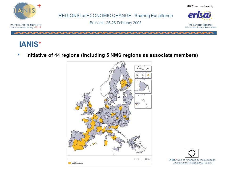 Innovative Actions Network for the Information Society - PLUS IANIS + was coordinated by The European Regional Information Society Association IANIS + was co-financed by the European Commission (DG Regional Policy) + REGIONS for ECONOMIC CHANGE - Sharing Excellence Brussels, 25-26 February 2008 Work Group Good Practice by the Infrastructure Work Group Survey of regions in 2006 (with DG Infso and CoR) Report published Jan 2007 With eris@ provided support to EC for the exhibition of the Bridging the Broadband Gap conference, May 2007 eris@ has won the service contract to launch a web portal (European Broadband Exchange) to support stakeholders in their efforts to overcome market failure in under-served territories BridgingtheBroadbandGap www.broadband-europe.eu