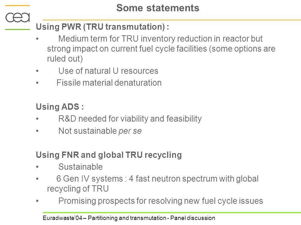 Euradwaste04 – Partitioning and transmutation - Panel discussion Some statements Using PWR (TRU transmutation) : Medium term for TRU inventory reduction in reactor but strong impact on current fuel cycle facilities (some options are ruled out) Use of natural U resources Fissile material denaturation Using ADS : R&D needed for viability and feasibility Not sustainable per se Using FNR and global TRU recycling Sustainable 6 Gen IV systems : 4 fast neutron spectrum with global recycling of TRU Promising prospects for resolving new fuel cycle issues