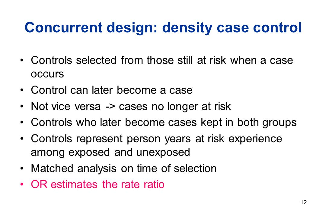 12 Concurrent design: density case control Controls selected from those still at risk when a case occurs Control can later become a case Not vice versa -> cases no longer at risk Controls who later become cases kept in both groups Controls represent person years at risk experience among exposed and unexposed Matched analysis on time of selection OR estimates the rate ratio